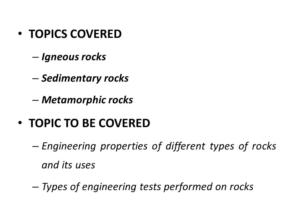 TOPICS COVERED – Igneous rocks – Sedimentary rocks – Metamorphic rocks TOPIC TO BE COVERED – Engineering properties of different types of rocks and its uses – Types of engineering tests performed on rocks