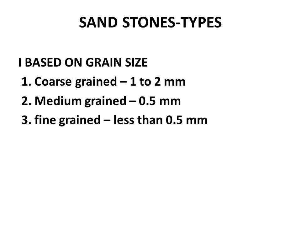 SAND STONES-TYPES I BASED ON GRAIN SIZE 1.Coarse grained – 1 to 2 mm 2.