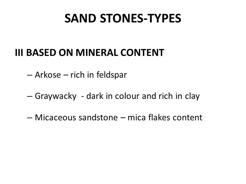 III BASED ON MINERAL CONTENT – Arkose – rich in feldspar – Graywacky - dark in colour and rich in clay – Micaceous sandstone – mica flakes content SAN