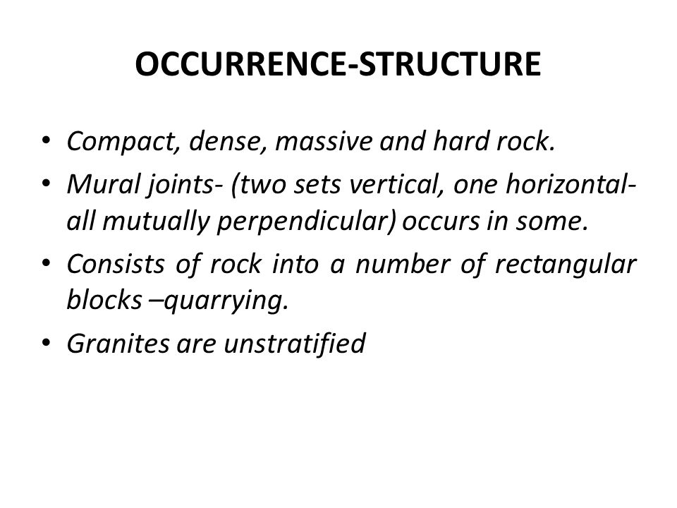 OCCURRENCE-STRUCTURE Compact, dense, massive and hard rock. Mural joints- (two sets vertical, one horizontal- all mutually perpendicular) occurs in so