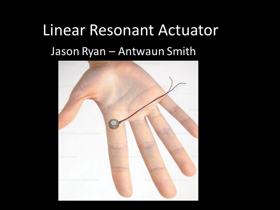 Actual Actuators ERM – Eccentric Rotating Mass LRA – Linear Resonant Actuator All of the above are iterations of Linear Actuators