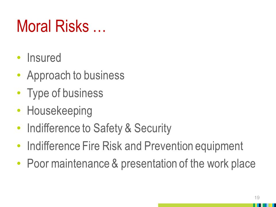 Moral Risks … Insured Approach to business Type of business Housekeeping Indifference to Safety & Security Indifference Fire Risk and Prevention equipment Poor maintenance & presentation of the work place 19