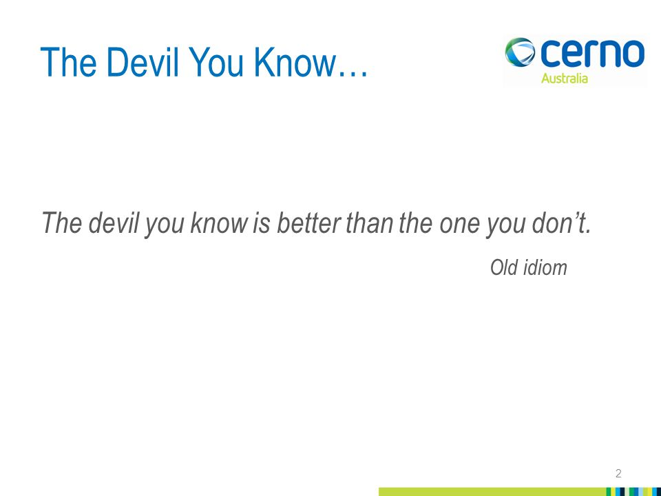 The Devil You Know… The devil you know is better than the one you don't. Old idiom 2
