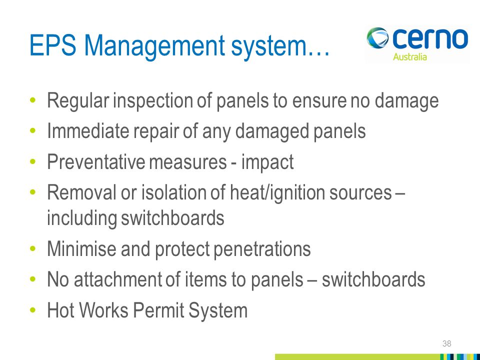 EPS Management system… Regular inspection of panels to ensure no damage Immediate repair of any damaged panels Preventative measures - impact Removal or isolation of heat/ignition sources – including switchboards Minimise and protect penetrations No attachment of items to panels – switchboards Hot Works Permit System 38