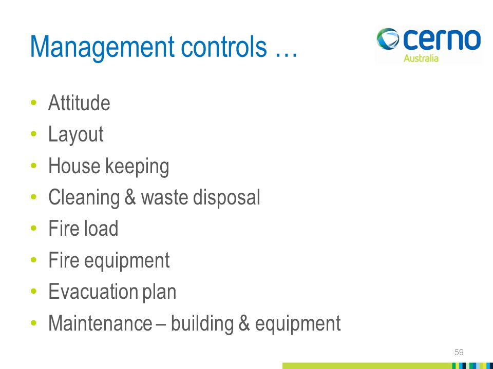 Management controls … Attitude Layout House keeping Cleaning & waste disposal Fire load Fire equipment Evacuation plan Maintenance – building & equipment 59
