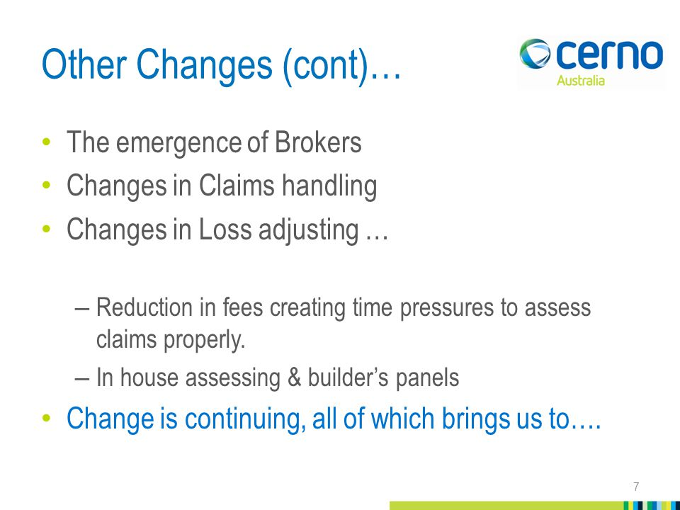 Other Changes (cont)… The emergence of Brokers Changes in Claims handling Changes in Loss adjusting … – Reduction in fees creating time pressures to assess claims properly.