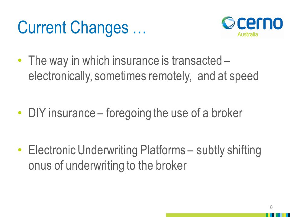 Current Changes … The way in which insurance is transacted – electronically, sometimes remotely, and at speed DIY insurance – foregoing the use of a broker Electronic Underwriting Platforms – subtly shifting onus of underwriting to the broker 8