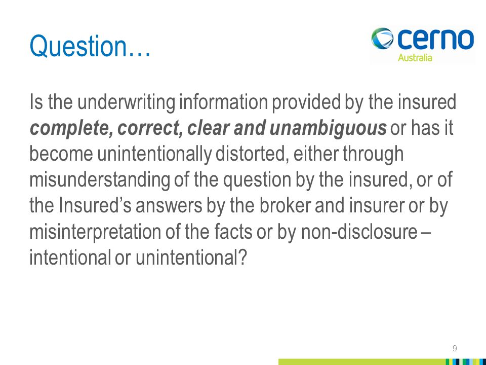 Question… Is the underwriting information provided by the insured complete, correct, clear and unambiguous or has it become unintentionally distorted, either through misunderstanding of the question by the insured, or of the Insured's answers by the broker and insurer or by misinterpretation of the facts or by non-disclosure – intentional or unintentional.