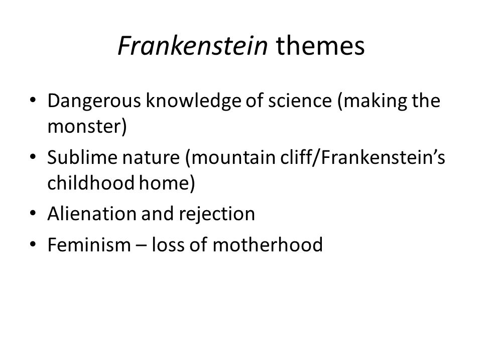 Frankenstein themes Dangerous knowledge of science (making the monster) Sublime nature (mountain cliff/Frankenstein's childhood home) Alienation and r