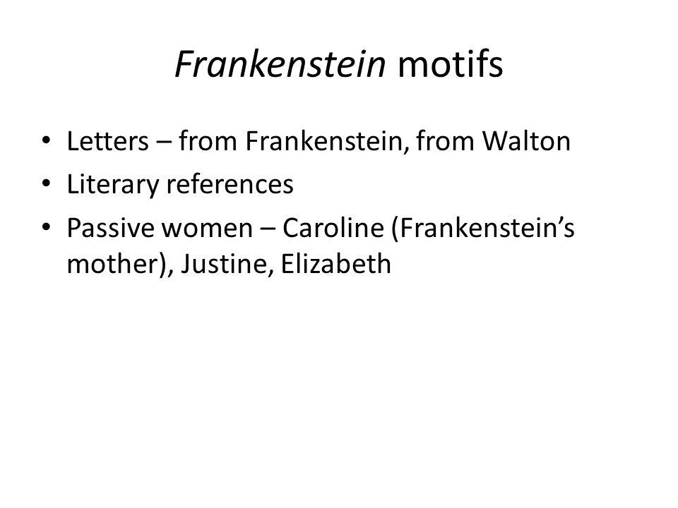 Frankenstein motifs Letters – from Frankenstein, from Walton Literary references Passive women – Caroline (Frankenstein's mother), Justine, Elizabeth
