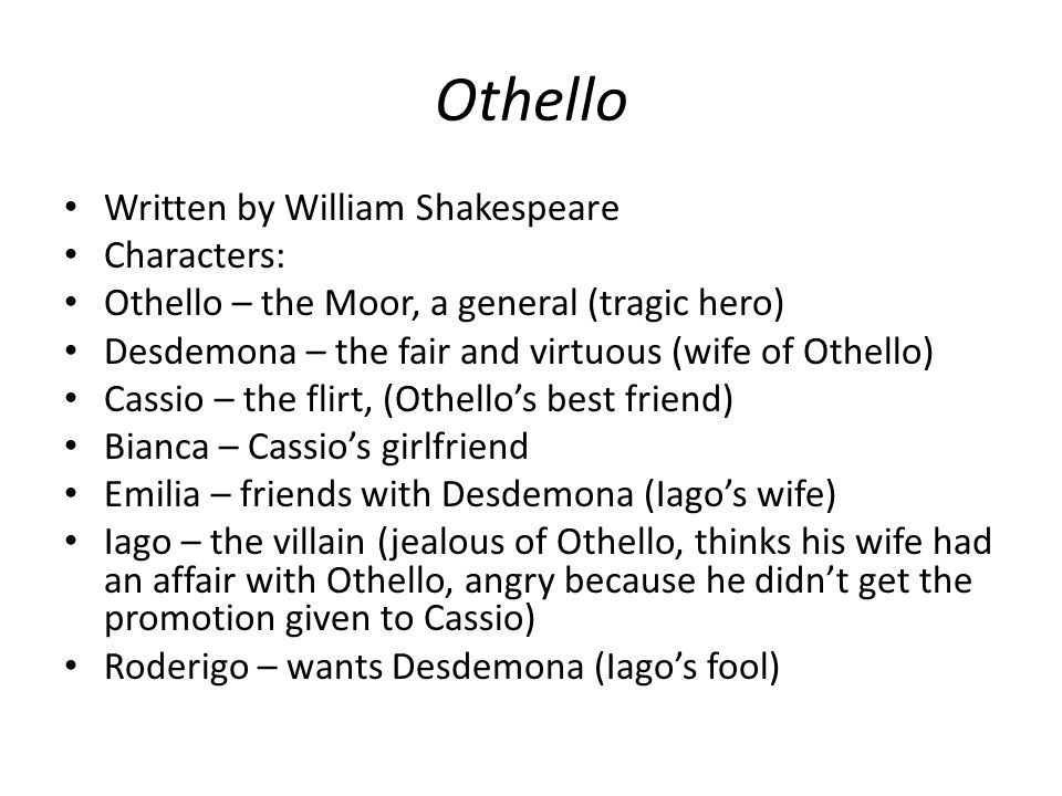 Othello themes Jealousy – Iago's jealousy of Cassio and Othello; Othello's jealousy leads to D.'s death Racism – inherent distrust of Othello since he is black (a Moor) Identity - how an individual s sense of identity (which can break down and be manipulated by others) shapes his or her actions.