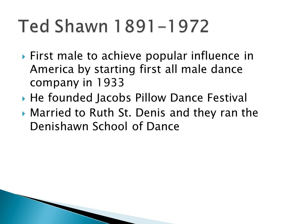  First male to achieve popular influence in America by starting first all male dance company in 1933  He founded Jacobs Pillow Dance Festival  Married to Ruth St.