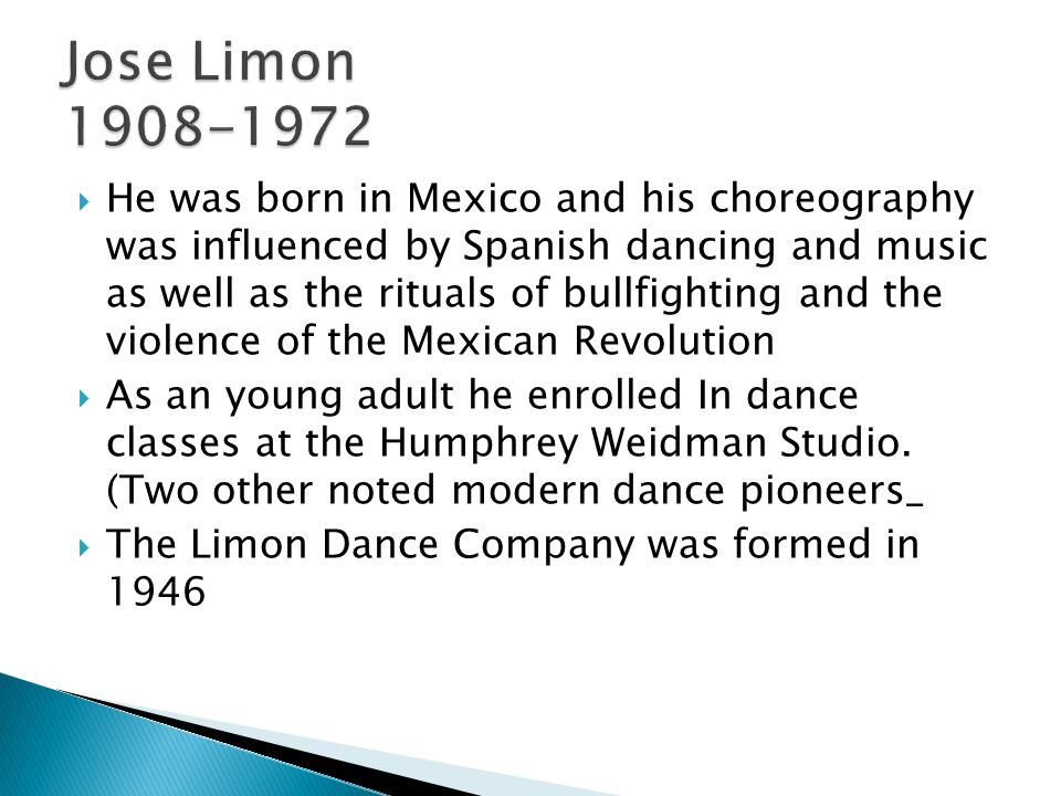  He was born in Mexico and his choreography was influenced by Spanish dancing and music as well as the rituals of bullfighting and the violence of the Mexican Revolution  As an young adult he enrolled In dance classes at the Humphrey Weidman Studio.