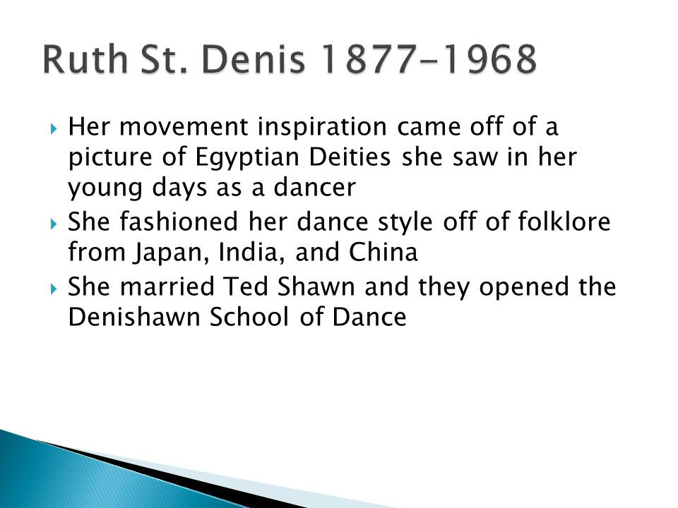  Her movement inspiration came off of a picture of Egyptian Deities she saw in her young days as a dancer  She fashioned her dance style off of folklore from Japan, India, and China  She married Ted Shawn and they opened the Denishawn School of Dance