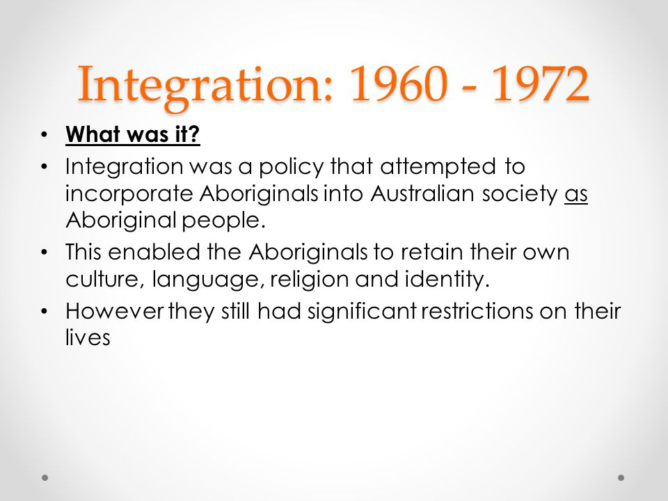 Integration: 1960 - 1972 What was it? Integration was a policy that attempted to incorporate Aboriginals into Australian society as Aboriginal people.