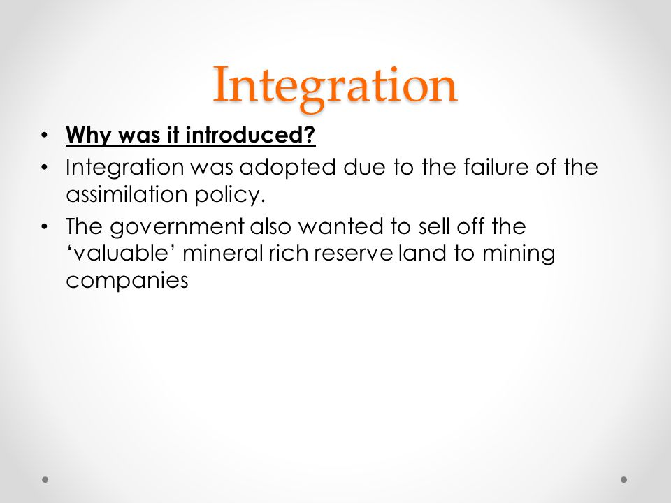 Integration Why was it introduced? Integration was adopted due to the failure of the assimilation policy. The government also wanted to sell off the '