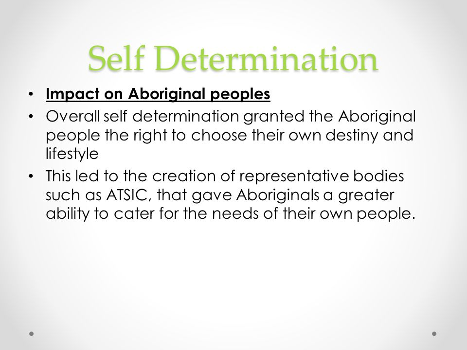 Self Determination Impact on Aboriginal peoples Overall self determination granted the Aboriginal people the right to choose their own destiny and lif