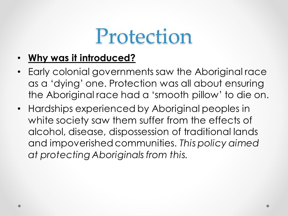 Protection Why was it introduced? Early colonial governments saw the Aboriginal race as a 'dying' one. Protection was all about ensuring the Aborigina