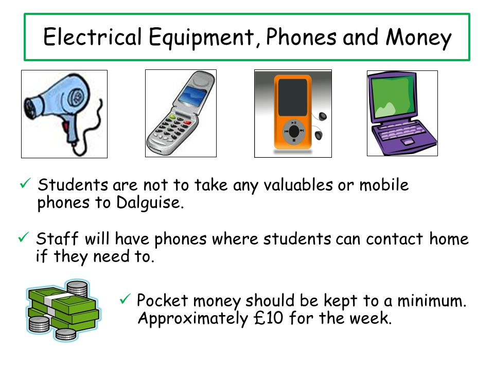 Electrical Equipment, Phones and Money Students are not to take any valuables or mobile phones to Dalguise.