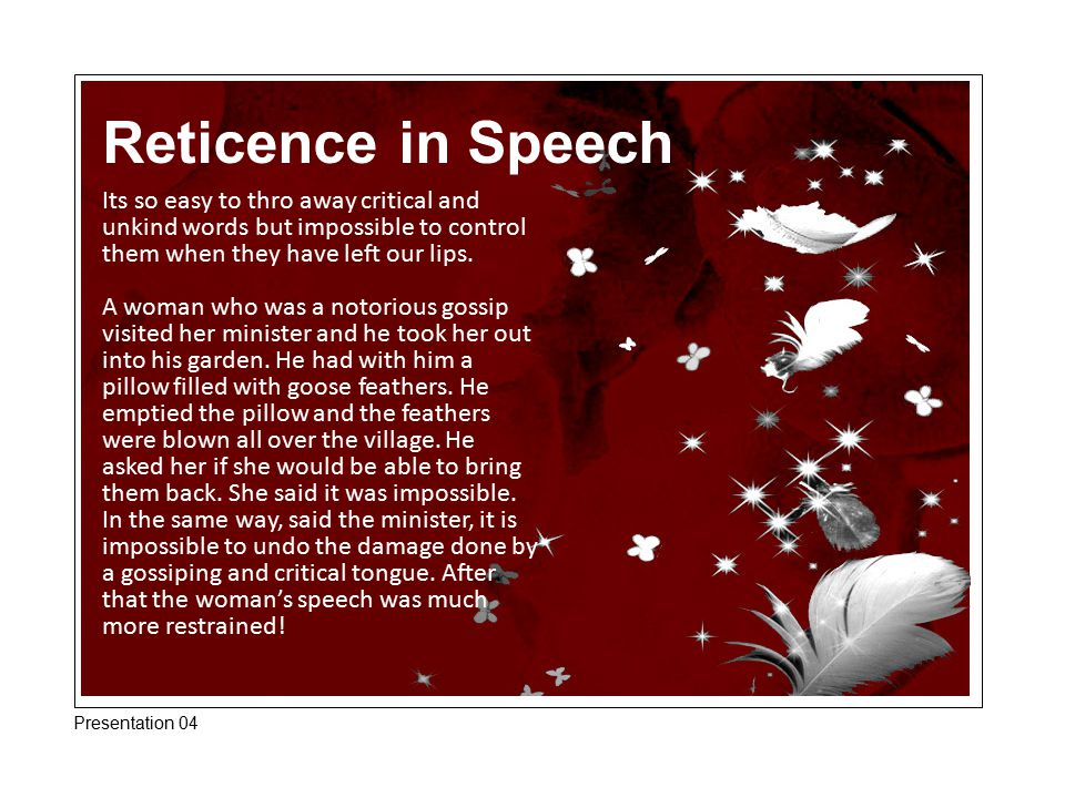 Reticence in Speech Its so easy to thro away critical and unkind words but impossible to control them when they have left our lips.