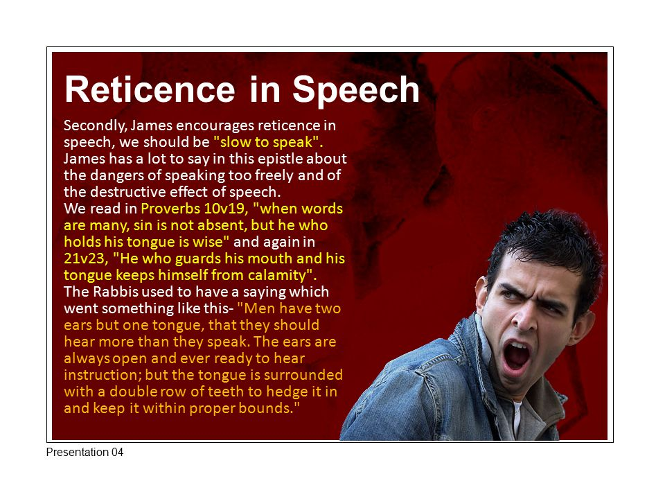 Reticence in Speech Secondly, James encourages reticence in speech, we should be slow to speak .