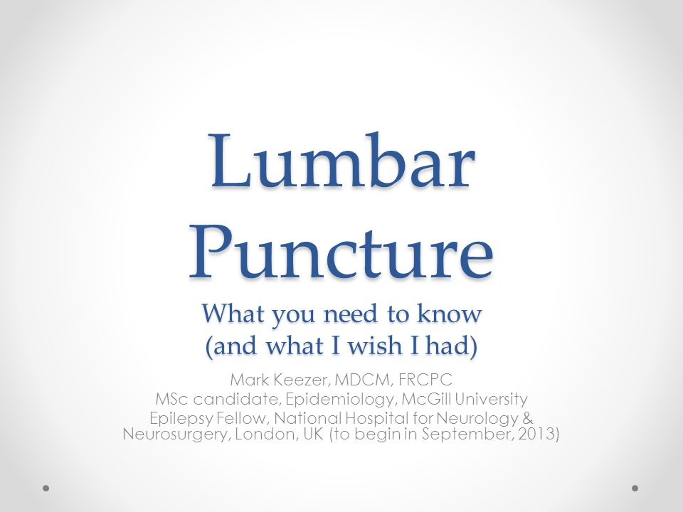 Lumbar Puncture What you need to know (and what I wish I had) Mark Keezer, MDCM, FRCPC MSc candidate, Epidemiology, McGill University Epilepsy Fellow, National Hospital for Neurology & Neurosurgery, London, UK (to begin in September, 2013)