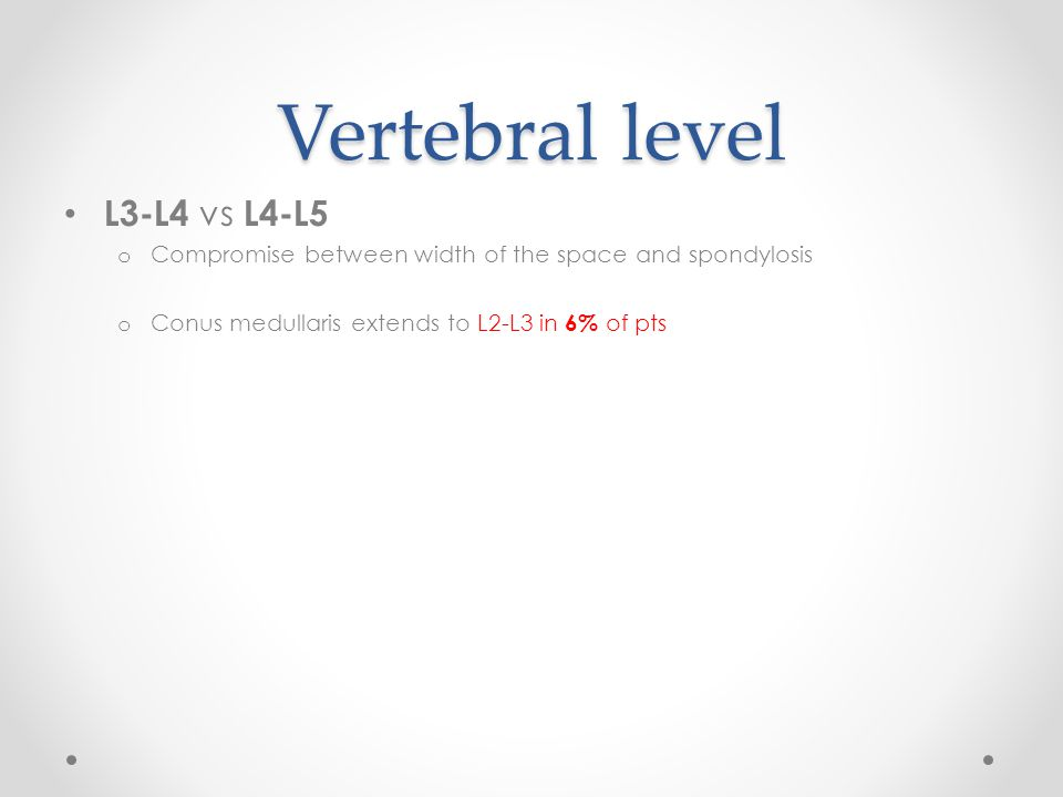 Vertebral level L3-L4 vs L4-L5 o Compromise between width of the space and spondylosis o Conus medullaris extends to L2-L3 in 6% of pts