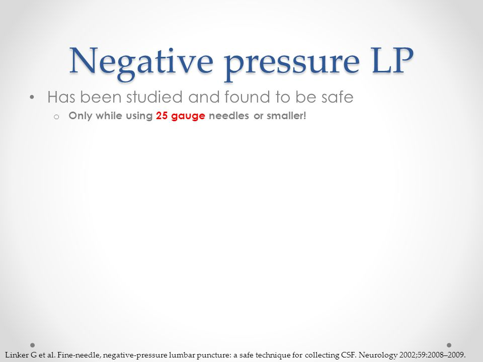 Negative pressure LP Has been studied and found to be safe o Only while using 25 gauge needles or smaller.