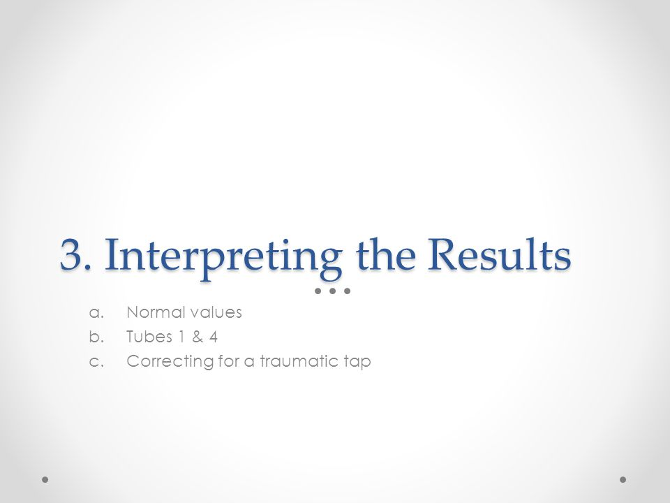 3. Interpreting the Results a.Normal values b.Tubes 1 & 4 c.Correcting for a traumatic tap