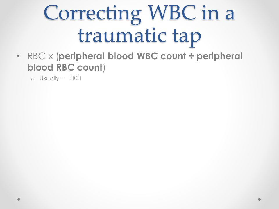 Correcting WBC in a traumatic tap RBC x ( peripheral blood WBC count ÷ peripheral blood RBC count ) o Usually ~ 1000