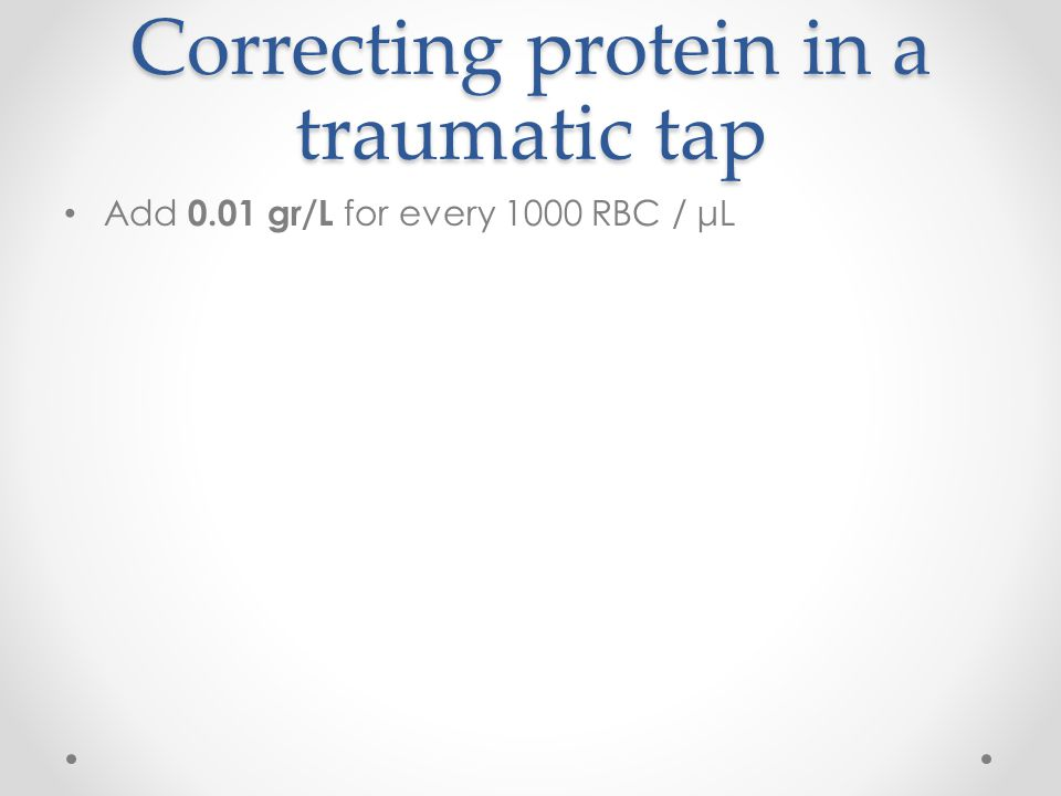 Correcting protein in a traumatic tap Add 0.01 gr/L for every 1000 RBC / μL