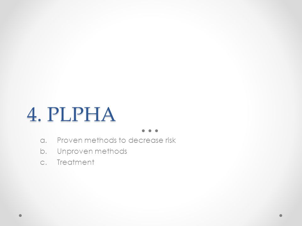 4. PLPHA a.Proven methods to decrease risk b.Unproven methods c.Treatment