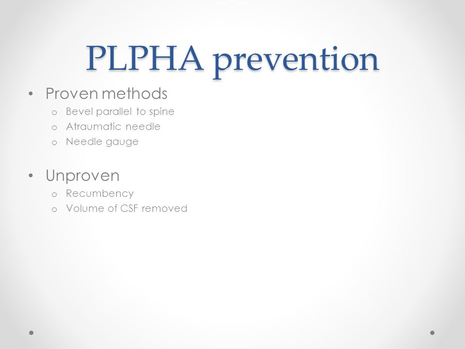 PLPHA prevention Proven methods o Bevel parallel to spine o Atraumatic needle o Needle gauge Unproven o Recumbency o Volume of CSF removed