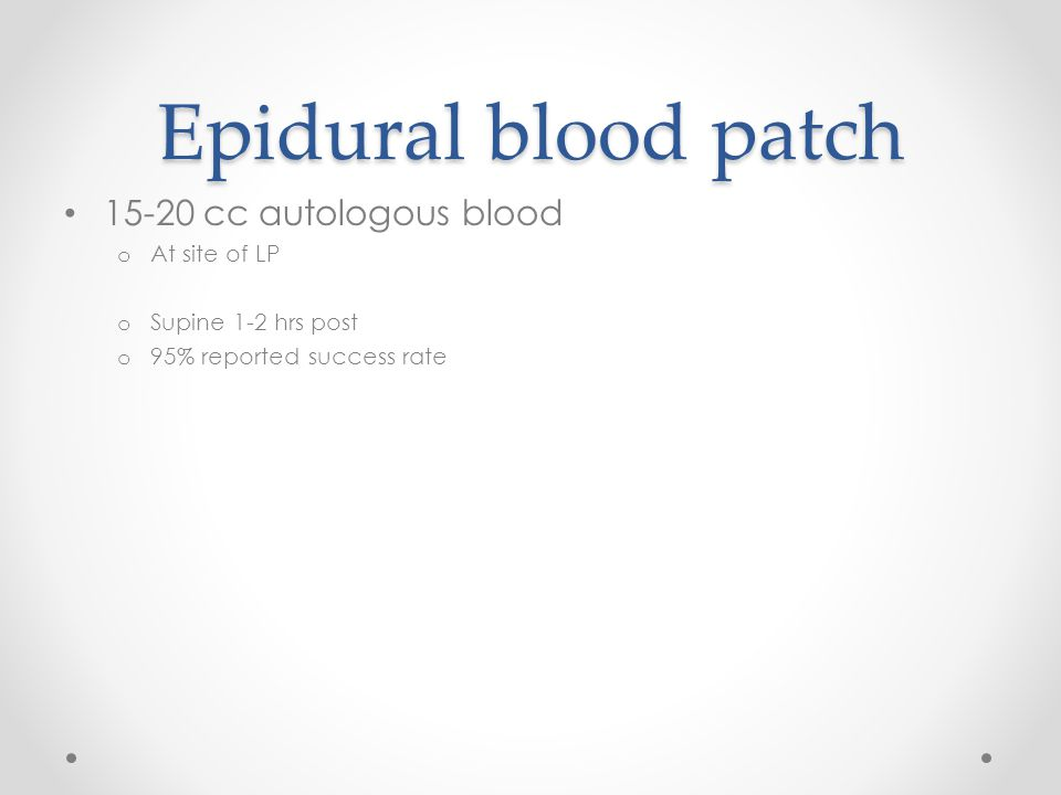Epidural blood patch 15-20 cc autologous blood o At site of LP o Supine 1-2 hrs post o 95% reported success rate