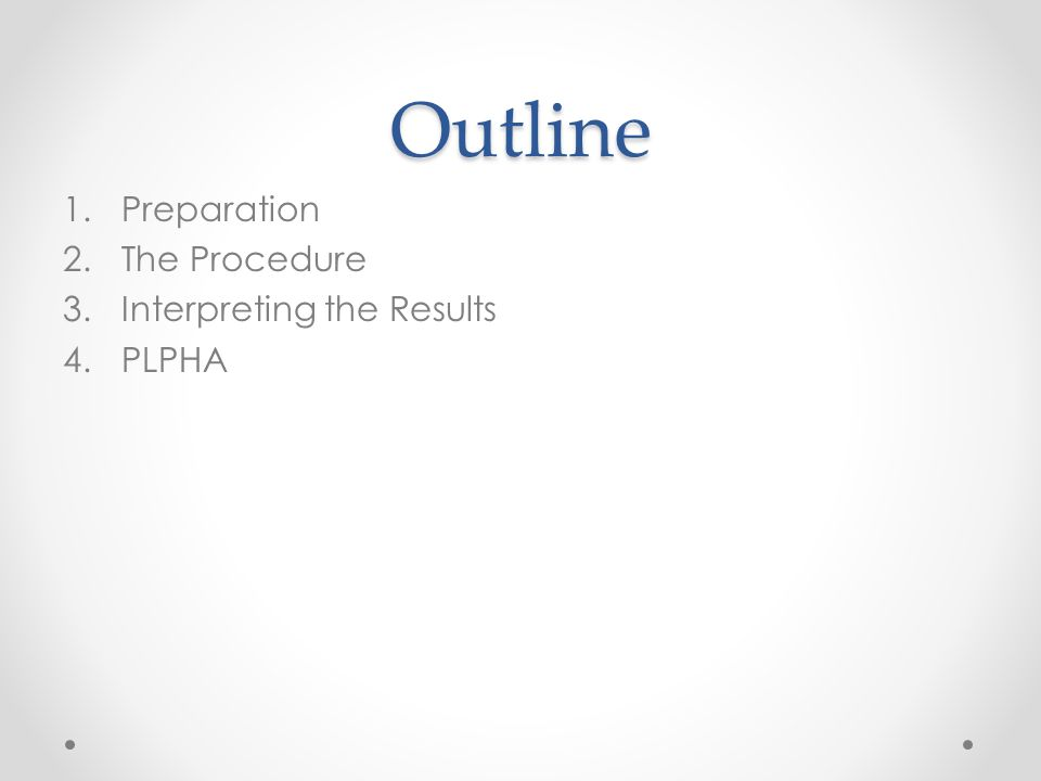 Outline 1.Preparation 2.The Procedure 3.Interpreting the Results 4.PLPHA