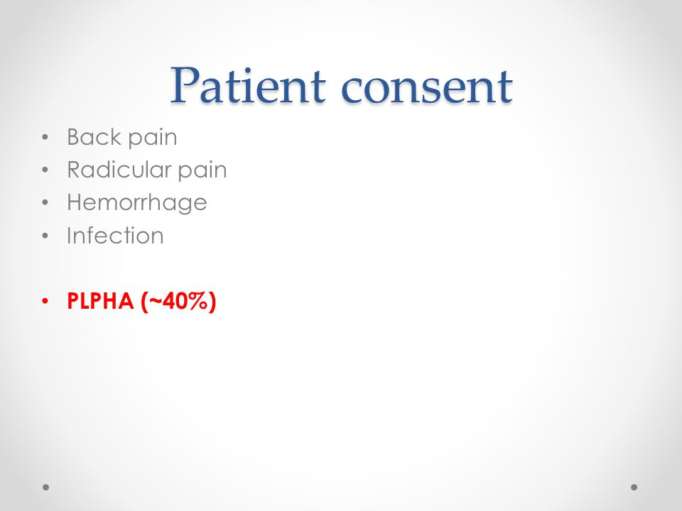 Patient consent Back pain Radicular pain Hemorrhage Infection PLPHA (~40%)
