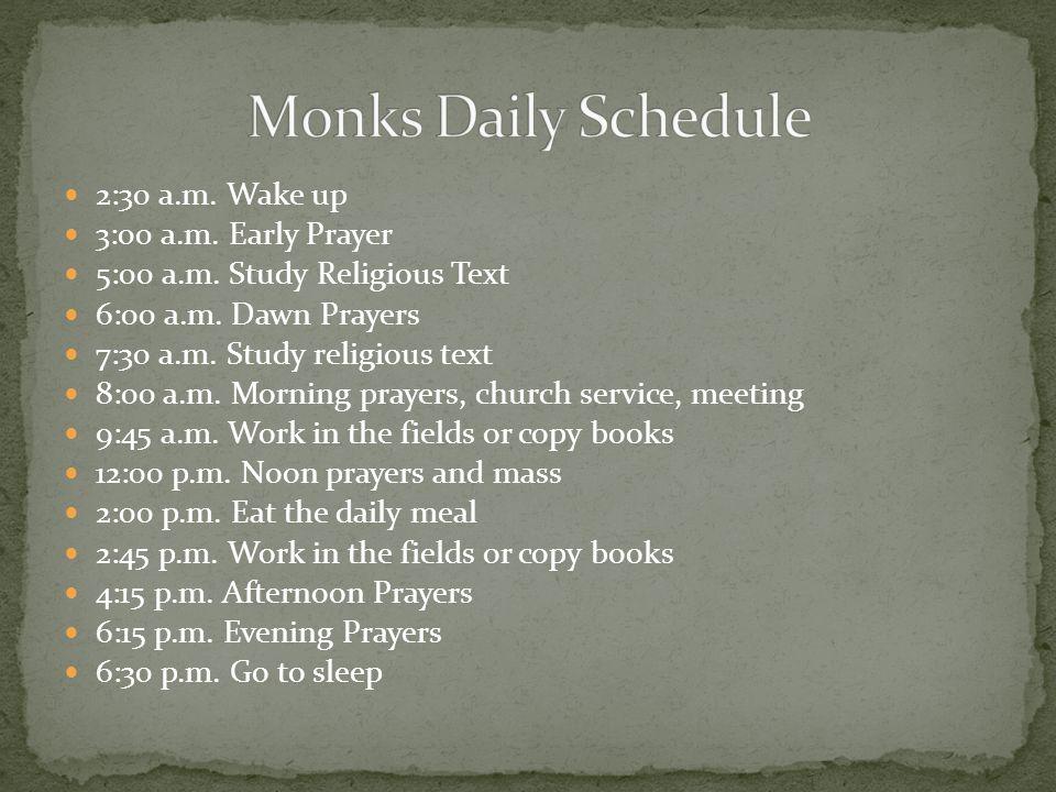 2:30 a.m. Wake up 3:00 a.m. Early Prayer 5:00 a.m. Study Religious Text 6:00 a.m. Dawn Prayers 7:30 a.m. Study religious text 8:00 a.m. Morning prayer