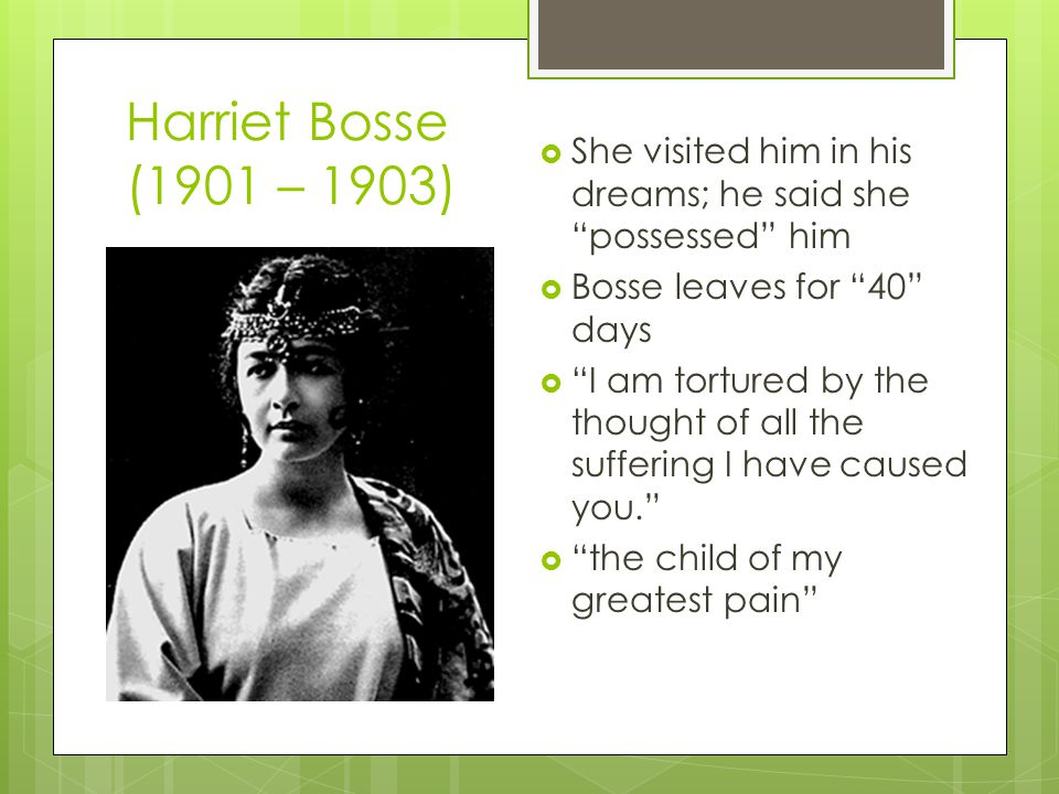 Harriet Bosse (1901 – 1903)  She visited him in his dreams; he said she possessed him  Bosse leaves for 40 days  I am tortured by the thought of all the suffering I have caused you.  the child of my greatest pain