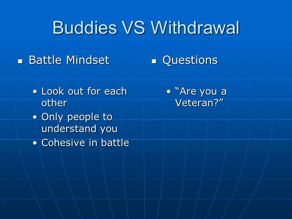 Buddies VS Withdrawal Battle Mindset Battle Mindset Look out for each otherLook out for each other Only people to understand youOnly people to understand you Cohesive in battleCohesive in battle Questions Questions Are you a Veteran?