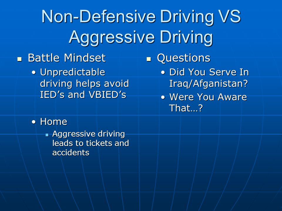 Non-Defensive Driving VS Aggressive Driving Battle Mindset Battle Mindset Unpredictable driving helps avoid IED's and VBIED'sUnpredictable driving helps avoid IED's and VBIED's HomeHome Aggressive driving leads to tickets and accidents Aggressive driving leads to tickets and accidents Questions Questions Did You Serve In Iraq/Afganistan.