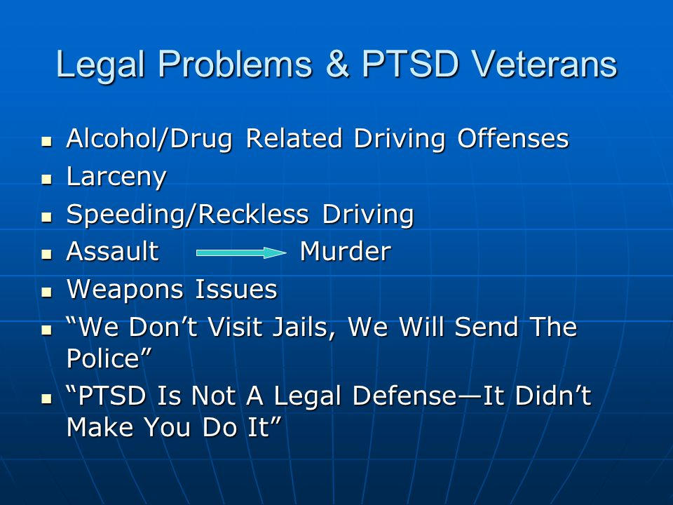 Legal Problems & PTSD Veterans Alcohol/Drug Related Driving Offenses Alcohol/Drug Related Driving Offenses Larceny Larceny Speeding/Reckless Driving Speeding/Reckless Driving Assault Murder Assault Murder Weapons Issues Weapons Issues We Don't Visit Jails, We Will Send The Police We Don't Visit Jails, We Will Send The Police PTSD Is Not A Legal Defense—It Didn't Make You Do It PTSD Is Not A Legal Defense—It Didn't Make You Do It