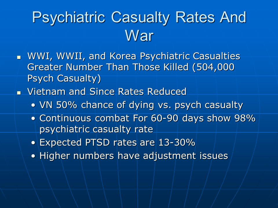 Psychiatric Casualty Rates And War WWI, WWII, and Korea Psychiatric Casualties Greater Number Than Those Killed (504,000 Psych Casualty) WWI, WWII, and Korea Psychiatric Casualties Greater Number Than Those Killed (504,000 Psych Casualty) Vietnam and Since Rates Reduced Vietnam and Since Rates Reduced VN 50% chance of dying vs.