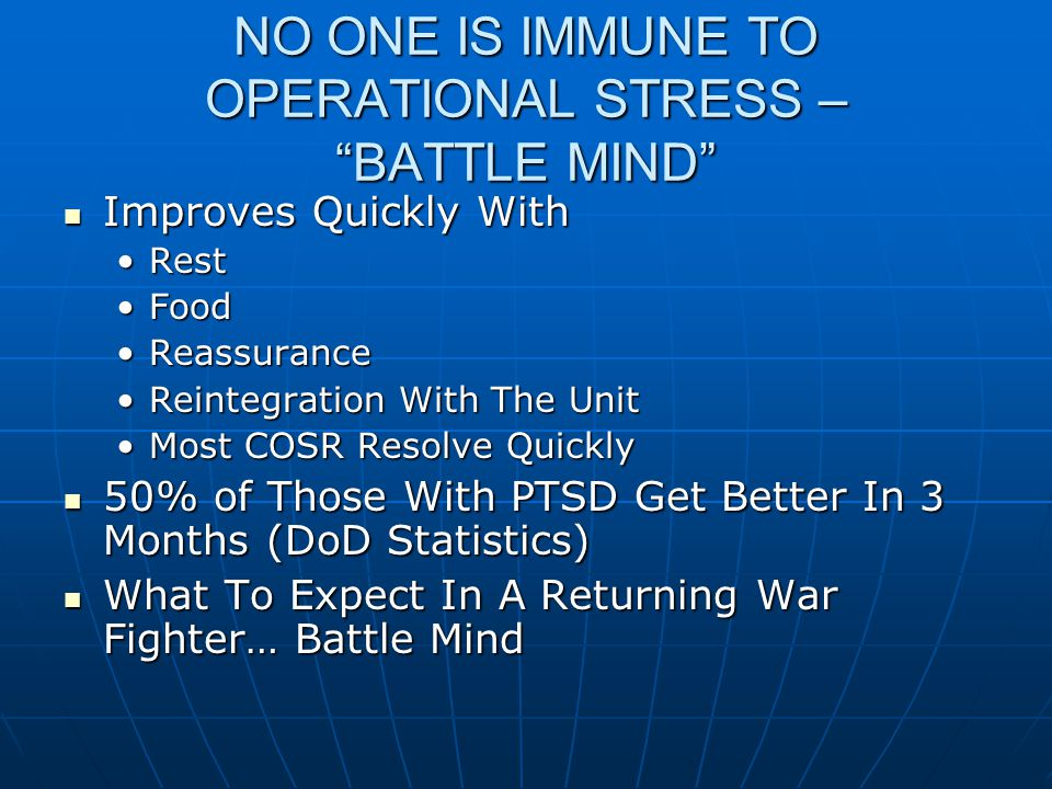 NO ONE IS IMMUNE TO OPERATIONAL STRESS – BATTLE MIND Improves Quickly With Improves Quickly With RestRest FoodFood ReassuranceReassurance Reintegration With The UnitReintegration With The Unit Most COSR Resolve QuicklyMost COSR Resolve Quickly 50% of Those With PTSD Get Better In 3 Months (DoD Statistics) 50% of Those With PTSD Get Better In 3 Months (DoD Statistics) What To Expect In A Returning War Fighter… Battle Mind What To Expect In A Returning War Fighter… Battle Mind