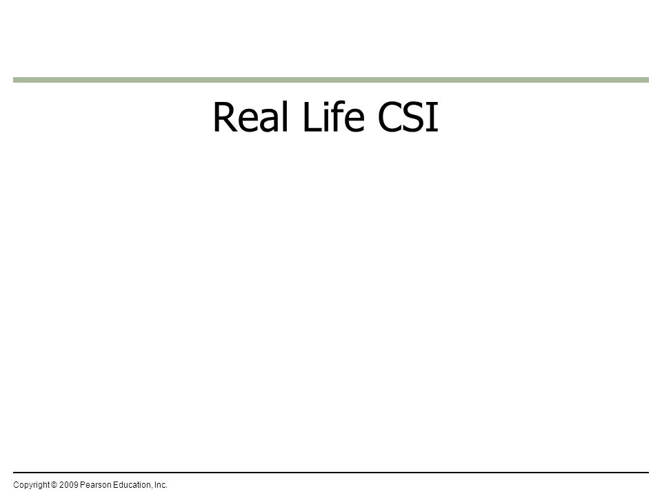 Real Life CSI Copyright © 2009 Pearson Education, Inc.