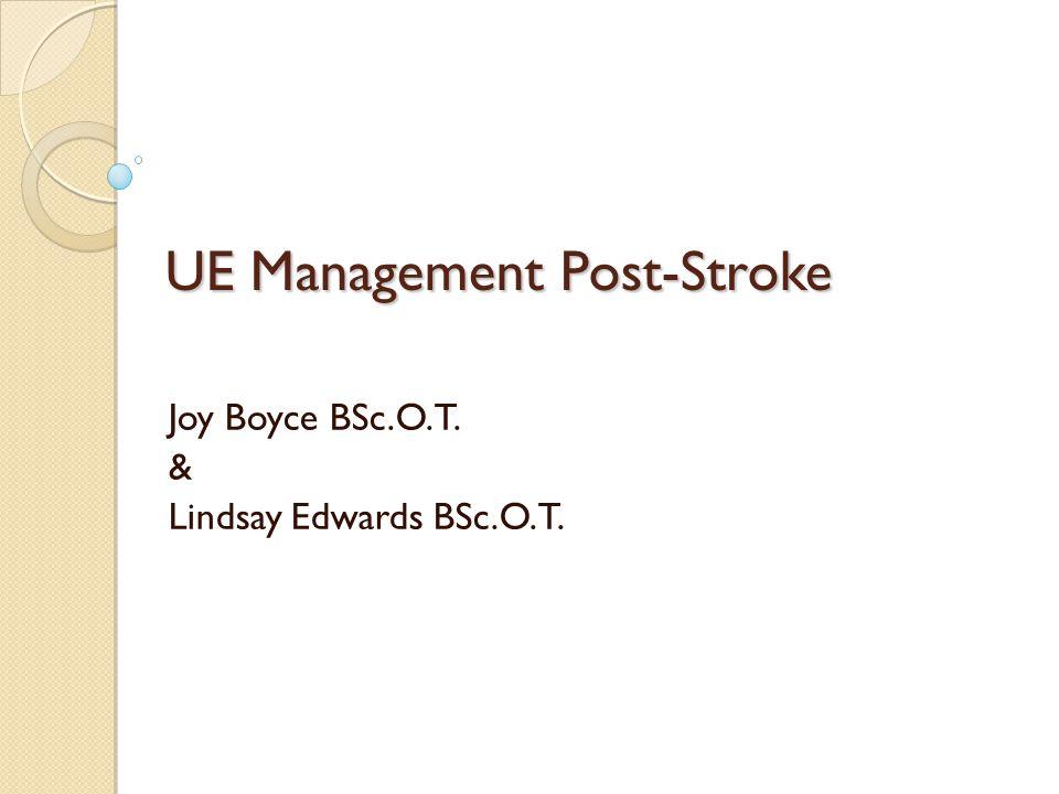 UE Management Post-Stroke Joy Boyce BSc.O.T. & Lindsay Edwards BSc.O.T.