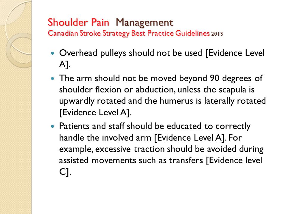 Shoulder Pain Management Canadian Stroke Strategy Best Practice Guidelines 2013 Overhead pulleys should not be used [Evidence Level A].