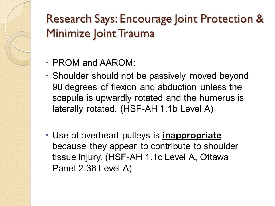 Research Says: Encourage Joint Protection & Minimize Joint Trauma  PROM and AAROM:  Shoulder should not be passively moved beyond 90 degrees of flexion and abduction unless the scapula is upwardly rotated and the humerus is laterally rotated.