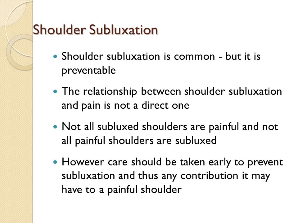 Shoulder Subluxation Shoulder subluxation is common - but it is preventable The relationship between shoulder subluxation and pain is not a direct one Not all subluxed shoulders are painful and not all painful shoulders are subluxed However care should be taken early to prevent subluxation and thus any contribution it may have to a painful shoulder