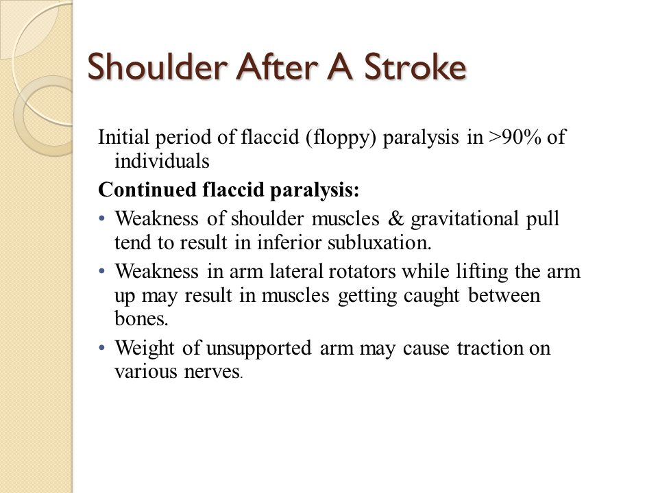 Shoulder After A Stroke Initial period of flaccid (floppy) paralysis in >90% of individuals Continued flaccid paralysis: Weakness of shoulder muscles & gravitational pull tend to result in inferior subluxation.