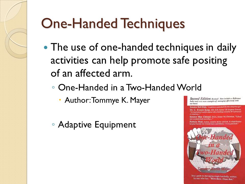 One-Handed Techniques The use of one-handed techniques in daily activities can help promote safe positing of an affected arm.